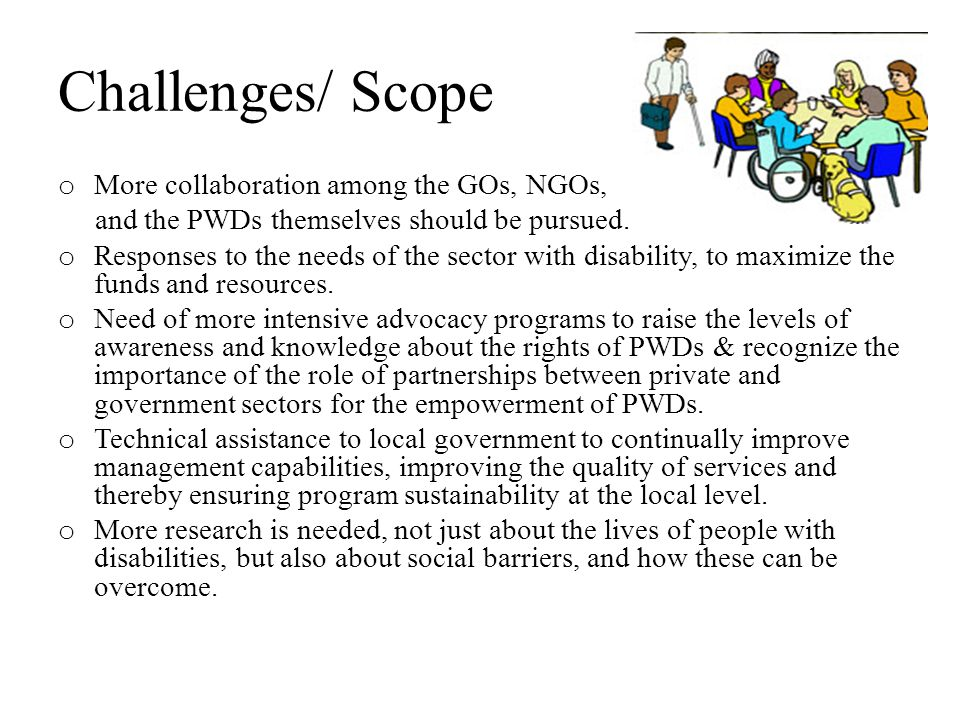 Challenges/ Scope o More collaboration among the GOs, NGOs, and the PWDs themselves should be pursued.