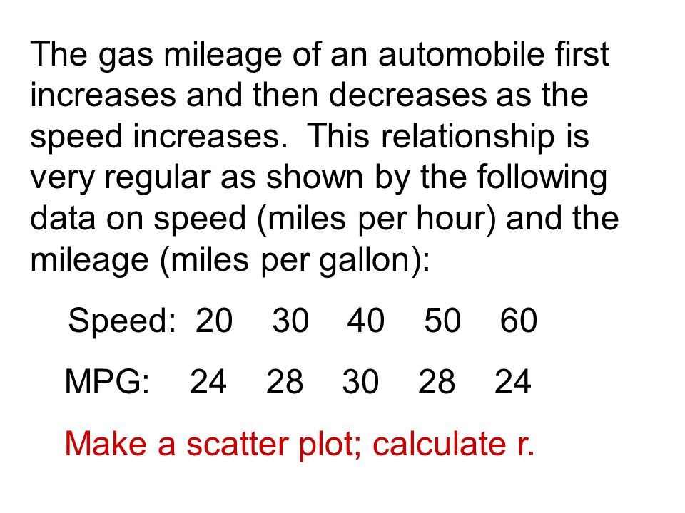 The gas mileage of an automobile first increases and then decreases as the speed increases.