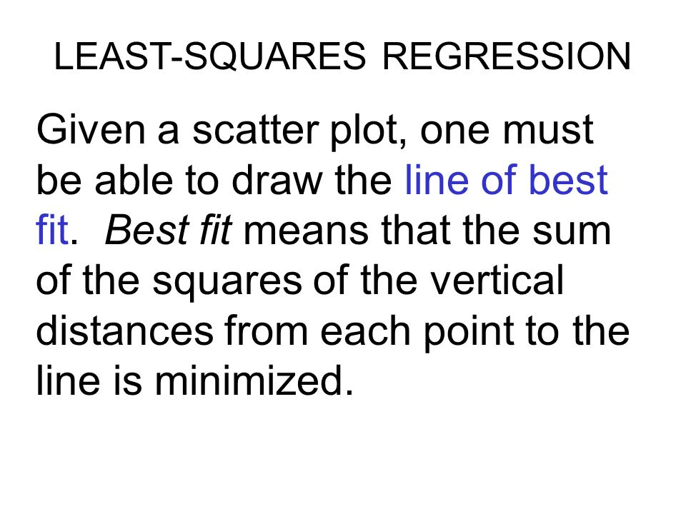 LEAST-SQUARES REGRESSION Given a scatter plot, one must be able to draw the line of best fit.