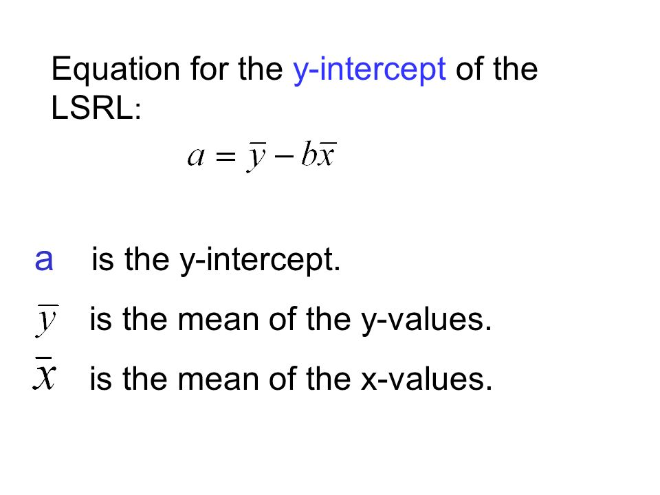Equation for the y-intercept of the LSRL : a is the y-intercept.