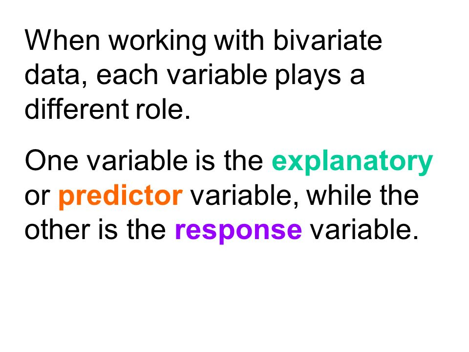 When working with bivariate data, each variable plays a different role.