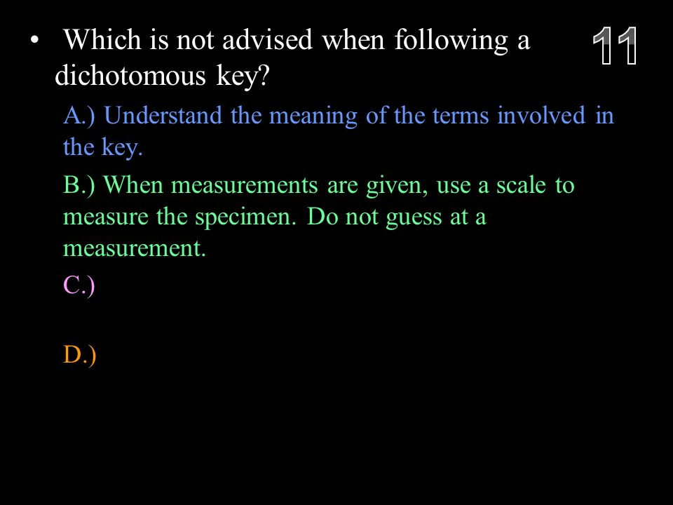Which is not advised when following a dichotomous key.