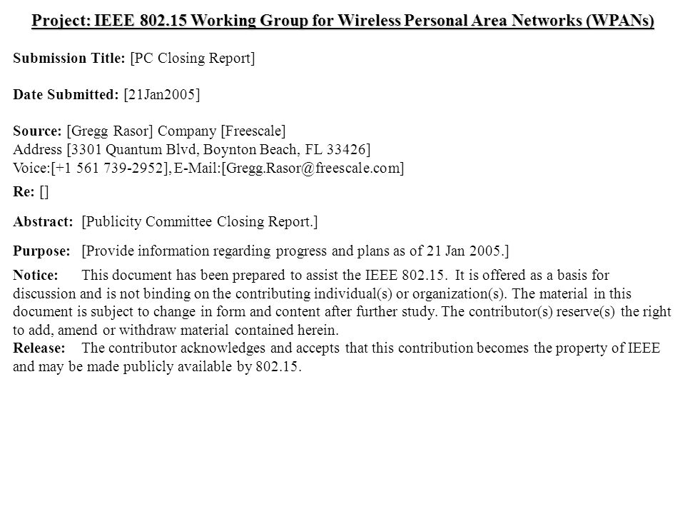doc.: IEEE /0095r1 Submission Jan 2005 Gregg Rasor, FreescaleSlide 1 Project: IEEE Working Group for Wireless Personal Area Networks (WPANs) Submission Title: [PC Closing Report] Date Submitted: [21Jan2005] Source: [Gregg Rasor] Company [Freescale] Address [3301 Quantum Blvd, Boynton Beach, FL 33426] Voice:[ ], Re: [] Abstract:[Publicity Committee Closing Report.] Purpose:[Provide information regarding progress and plans as of 21 Jan 2005.] Notice:This document has been prepared to assist the IEEE