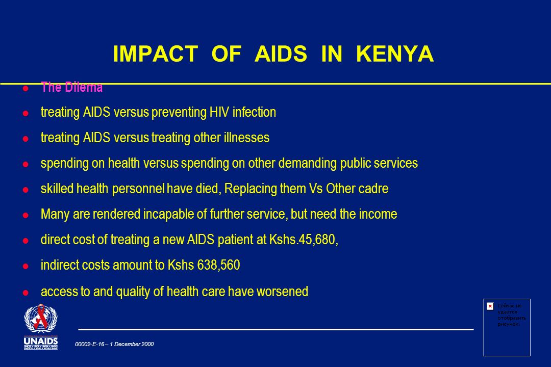 00002-E-16 – 1 December 2000 IMPACT OF AIDS IN KENYA l The Dilema treating AIDS versus preventing HIV infection treating AIDS versus treating other illnesses spending on health versus spending on other demanding public services skilled health personnel have died, Replacing them Vs Other cadre Many are rendered incapable of further service, but need the income direct cost of treating a new AIDS patient at Kshs.45,680, indirect costs amount to Kshs 638,560 l access to and quality of health care have worsened
