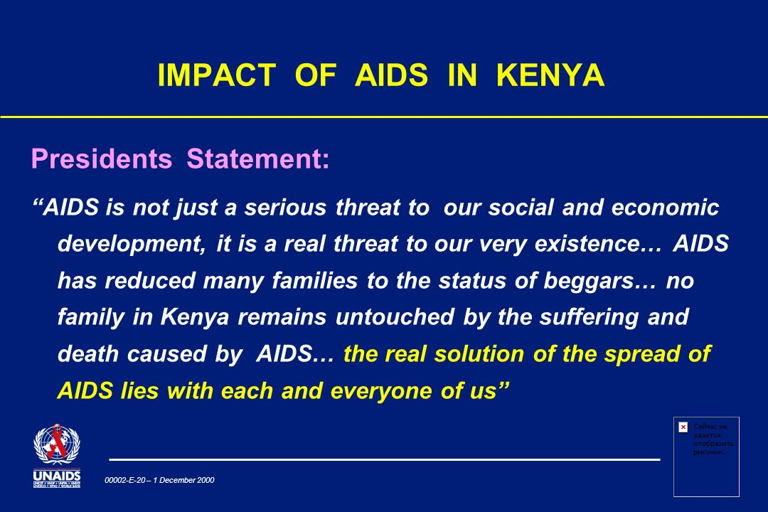 00002-E-20 – 1 December 2000 IMPACT OF AIDS IN KENYA Presidents Statement: AIDS is not just a serious threat to our social and economic development, it is a real threat to our very existence… AIDS has reduced many families to the status of beggars… no family in Kenya remains untouched by the suffering and death caused by AIDS… the real solution of the spread of AIDS lies with each and everyone of us