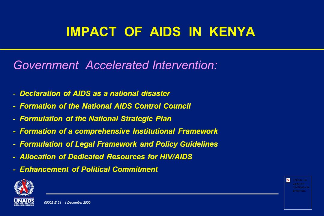 00002-E-21 – 1 December 2000 IMPACT OF AIDS IN KENYA Government Accelerated Intervention: - Declaration of AIDS as a national disaster - Formation of the National AIDS Control Council - Formulation of the National Strategic Plan - Formation of a comprehensive Institutional Framework - Formulation of Legal Framework and Policy Guidelines - Allocation of Dedicated Resources for HIV/AIDS - Enhancement of Political Commitment