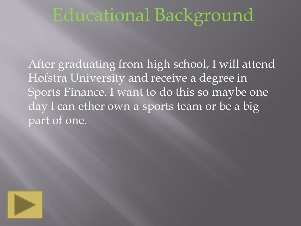 Educational Background After graduating from high school, I will attend Hofstra University and receive a degree in Sports Finance.