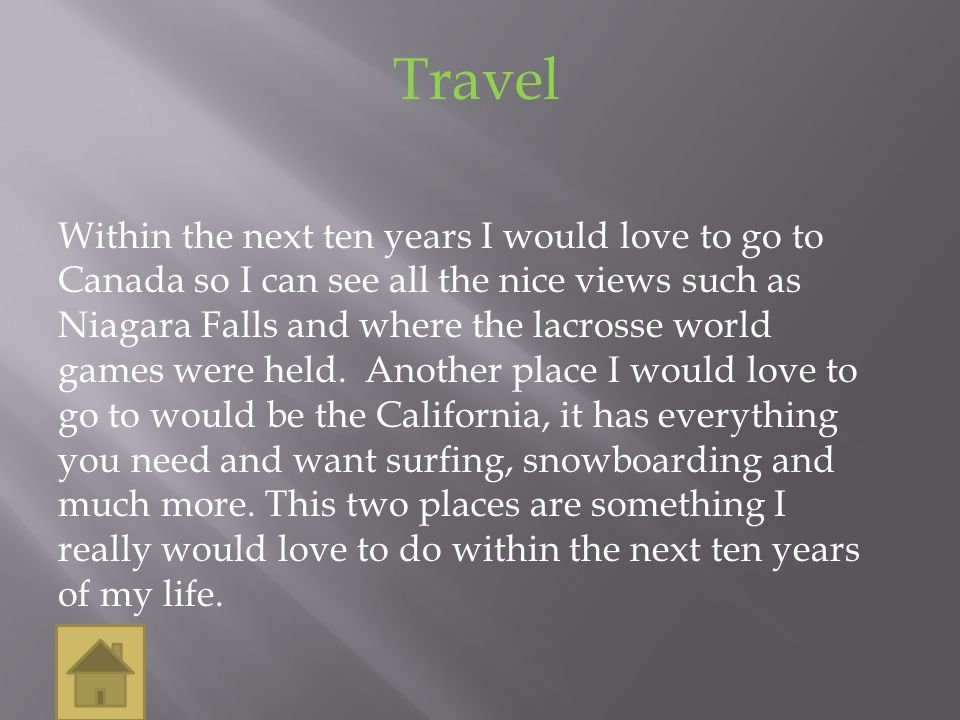 Travel Within the next ten years I would love to go to Canada so I can see all the nice views such as Niagara Falls and where the lacrosse world games were held.