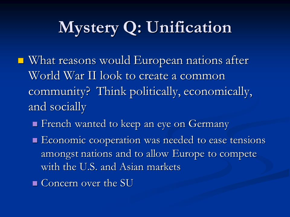 Mystery Q: Unification What reasons would European nations after World War II look to create a common community.