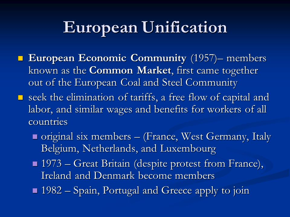 European Unification European Economic Community (1957)– members known as the Common Market, first came together out of the European Coal and Steel Community European Economic Community (1957)– members known as the Common Market, first came together out of the European Coal and Steel Community seek the elimination of tariffs, a free flow of capital and labor, and similar wages and benefits for workers of all countries seek the elimination of tariffs, a free flow of capital and labor, and similar wages and benefits for workers of all countries original six members – (France, West Germany, Italy Belgium, Netherlands, and Luxembourg original six members – (France, West Germany, Italy Belgium, Netherlands, and Luxembourg 1973 – Great Britain (despite protest from France), Ireland and Denmark become members 1973 – Great Britain (despite protest from France), Ireland and Denmark become members 1982 – Spain, Portugal and Greece apply to join 1982 – Spain, Portugal and Greece apply to join