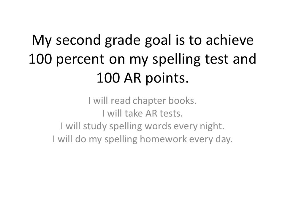 My second grade goal is to achieve 100 percent on my spelling test and 100 AR points.