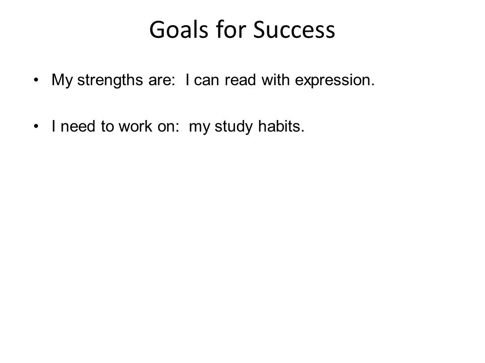 Goals for Success My strengths are: I can read with expression. I need to work on: my study habits.
