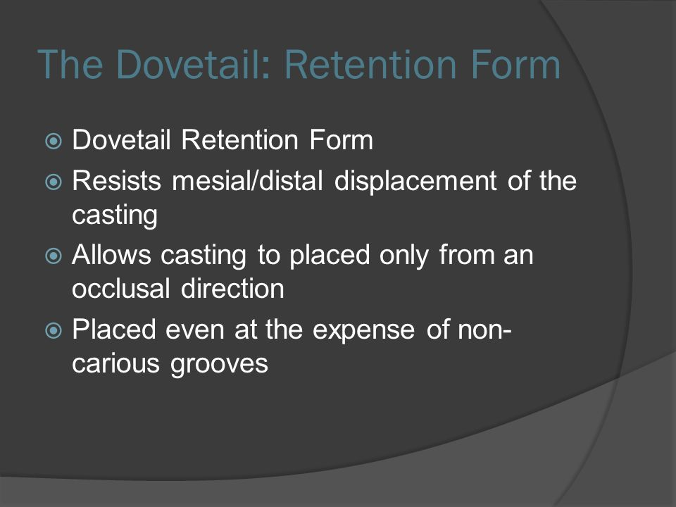 The Dovetail: Retention Form  Dovetail Retention Form  Resists mesial/distal displacement of the casting  Allows casting to placed only from an occlusal direction  Placed even at the expense of non- carious grooves