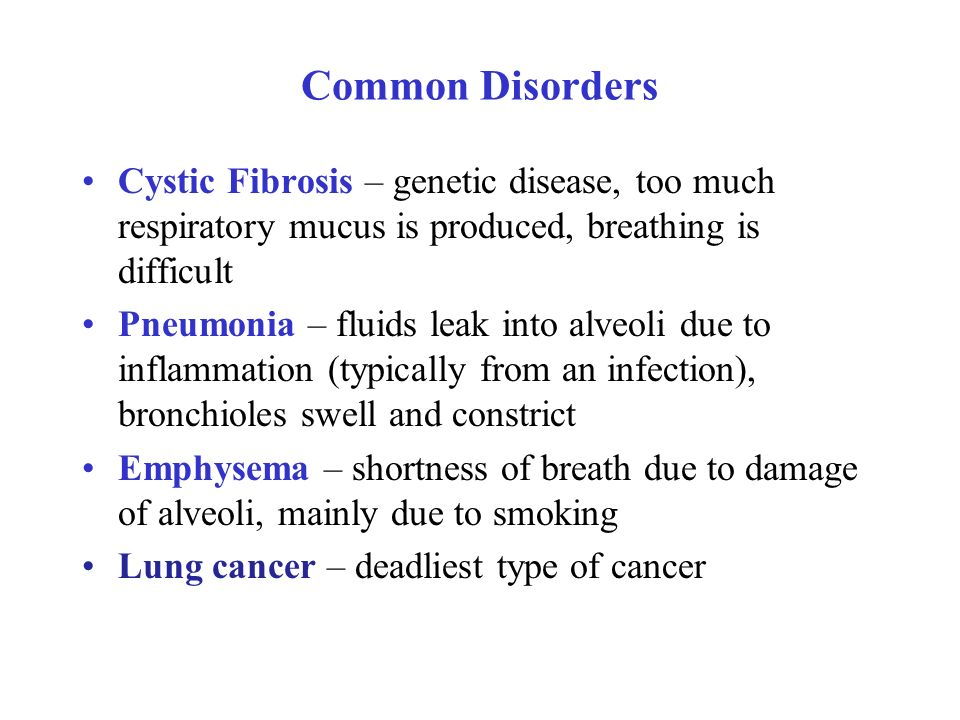 Common Disorders Cystic Fibrosis – genetic disease, too much respiratory mucus is produced, breathing is difficult Pneumonia – fluids leak into alveoli due to inflammation (typically from an infection), bronchioles swell and constrict Emphysema – shortness of breath due to damage of alveoli, mainly due to smoking Lung cancer – deadliest type of cancer