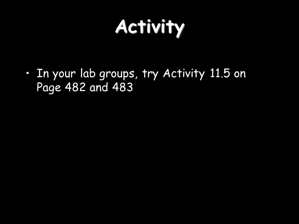 Activity In your lab groups, try Activity 11.5 on Page 482 and 483