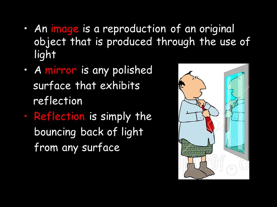 An image is a reproduction of an original object that is produced through the use of light A mirror is any polished surface that exhibits reflection Reflection is simply the bouncing back of light from any surface