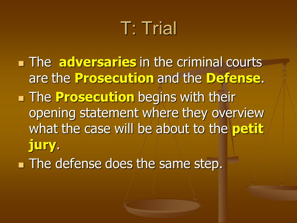 T: Trial The adversaries in the criminal courts are the Prosecution and the Defense.
