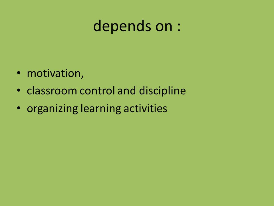 depends on : motivation, classroom control and discipline organizing learning activities