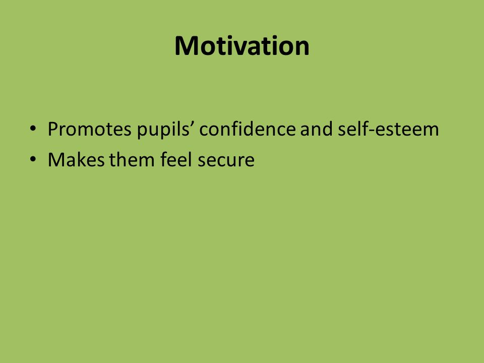 Motivation Promotes pupils' confidence and self-esteem Makes them feel secure
