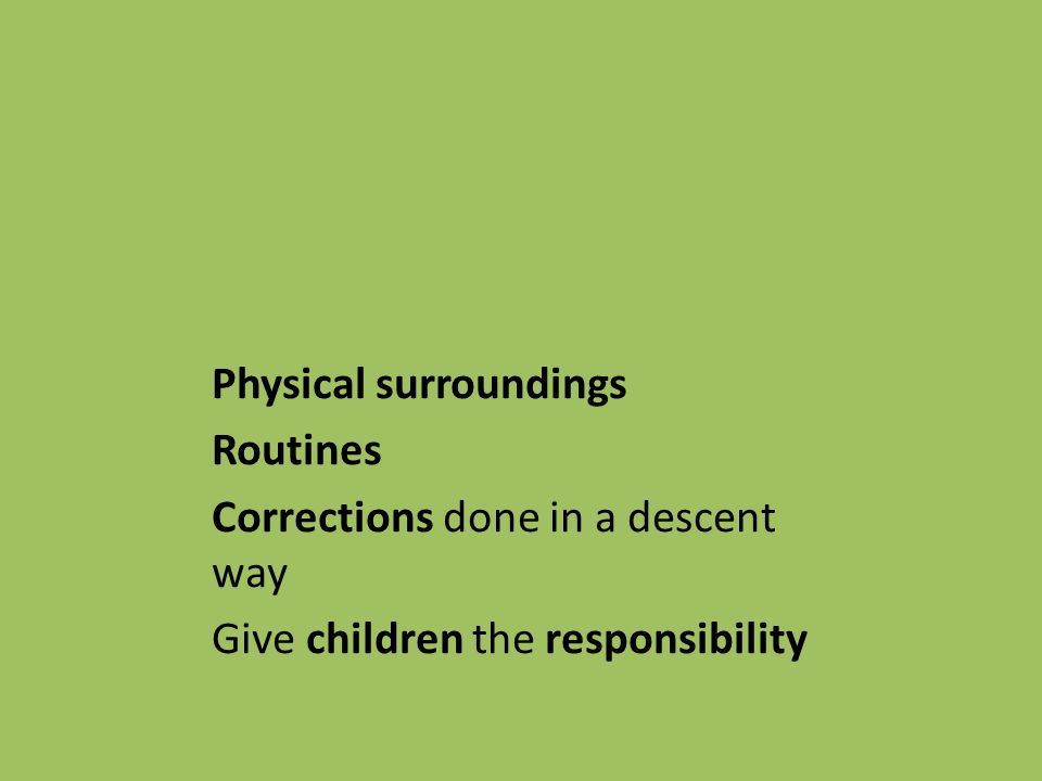 Physical surroundings Routines Corrections done in a descent way Give children the responsibility