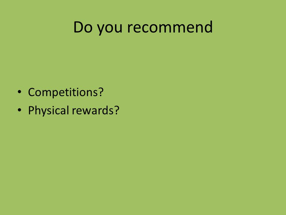 Do you recommend Competitions? Physical rewards?