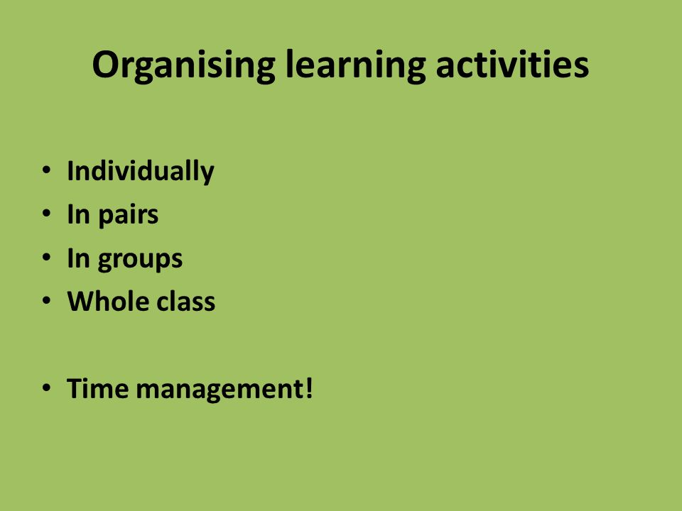 Organising learning activities Individually In pairs In groups Whole class Time management!