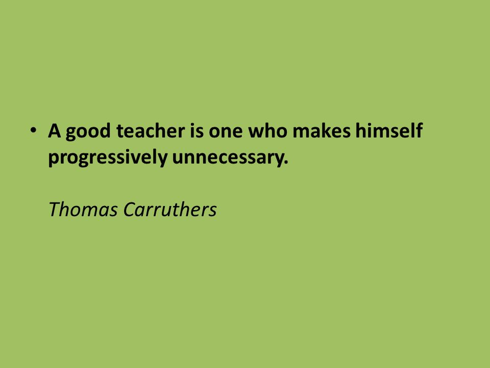 A good teacher is one who makes himself progressively unnecessary. Thomas Carruthers