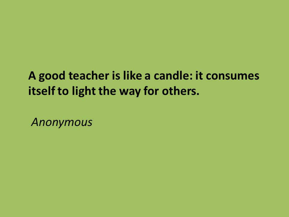 A good teacher is like a candle: it consumes itself to light the way for others. Anonymous