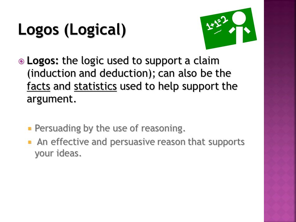  Logos: the logic used to support a claim (induction and deduction); can also be the facts and statistics used to help support the argument.