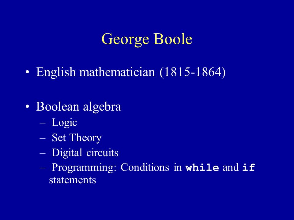 George Boole English mathematician ( ) Boolean algebra – Logic – Set Theory – Digital circuits – Programming: Conditions in while and if statements