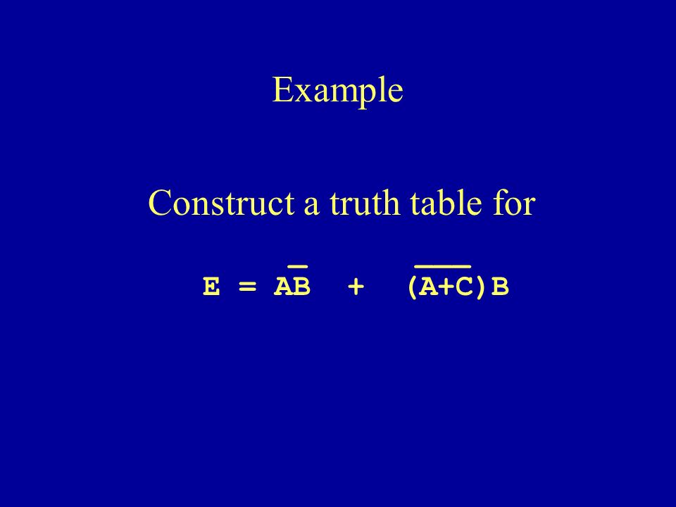 Construct a truth table for _ ___ E = AB + (A+C)B Example