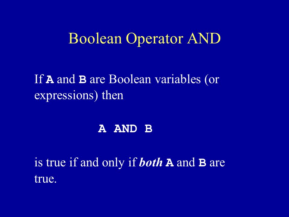 Boolean Operator AND If A and B are Boolean variables (or expressions) then A AND B is true if and only if both A and B are true.