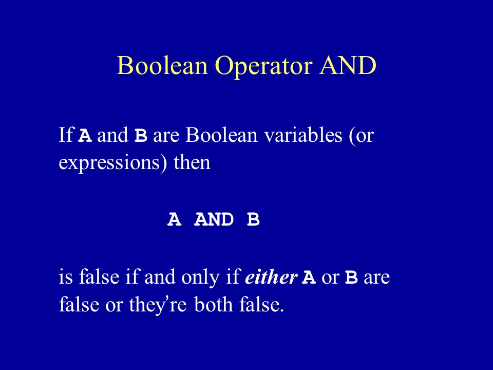Boolean Operator AND If A and B are Boolean variables (or expressions) then A AND B is false if and only if either A or B are false or they ' re both false.