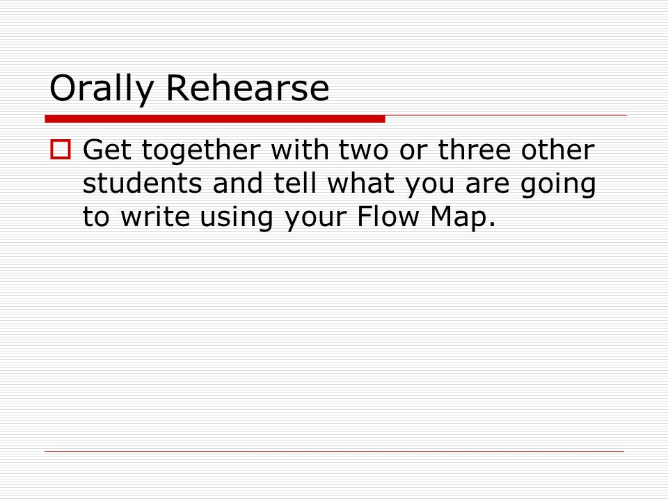 Orally Rehearse  Get together with two or three other students and tell what you are going to write using your Flow Map.