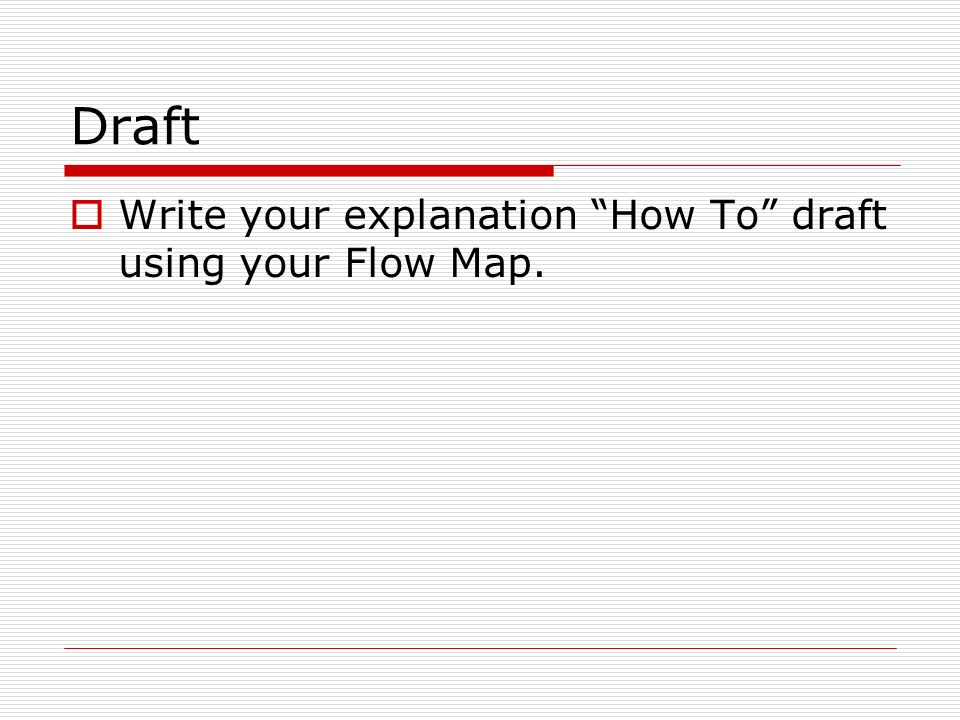 Draft  Write your explanation How To draft using your Flow Map.