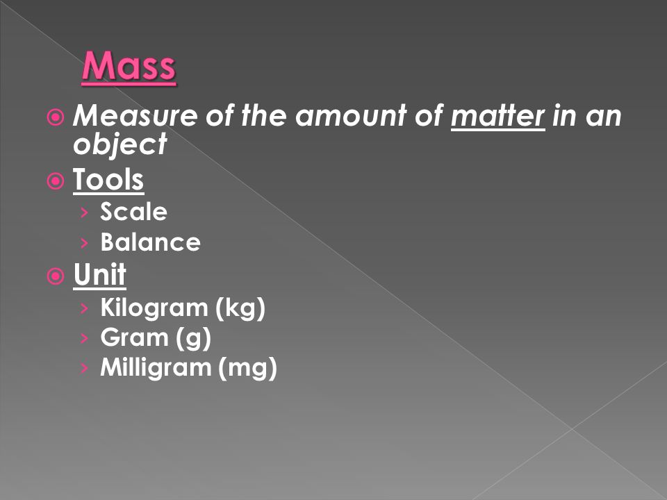  Measure of the amount of matter in an object  Tools › Scale › Balance  Unit › Kilogram (kg) › Gram (g) › Milligram (mg)