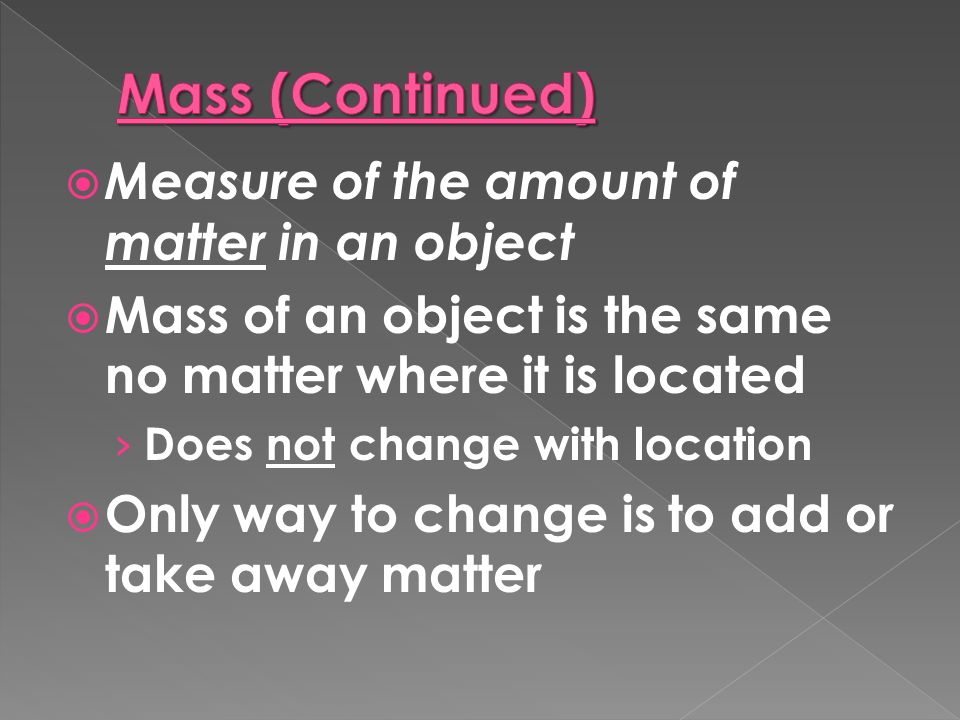  Measure of the amount of matter in an object  Mass of an object is the same no matter where it is located › Does not change with location  Only way to change is to add or take away matter