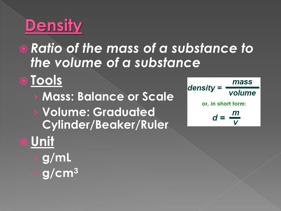  Ratio of the mass of a substance to the volume of a substance  Tools › Mass: Balance or Scale › Volume: Graduated Cylinder/Beaker/Ruler  Unit › g/mL › g/cm 3