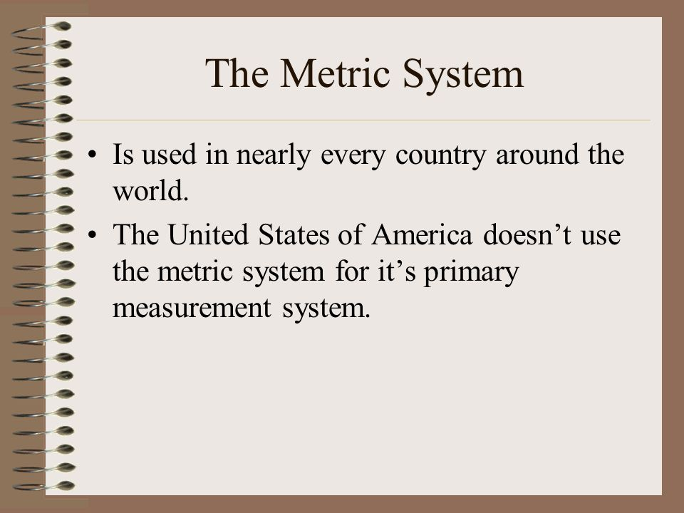 The Metric System Is used in nearly every country around the world.