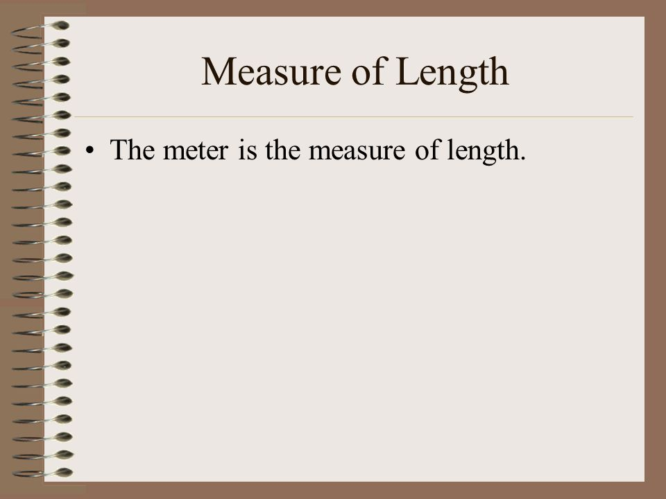 Measure of Length The meter is the measure of length.