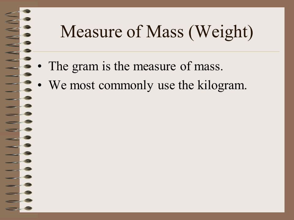 Measure of Mass (Weight) The gram is the measure of mass. We most commonly use the kilogram.