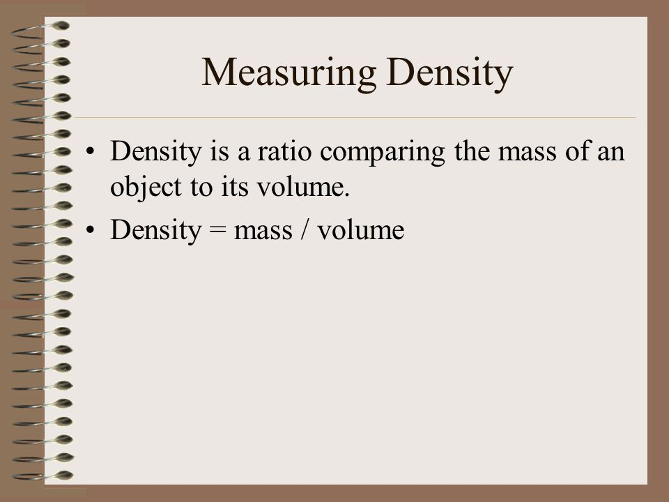 Measuring Density Density is a ratio comparing the mass of an object to its volume.
