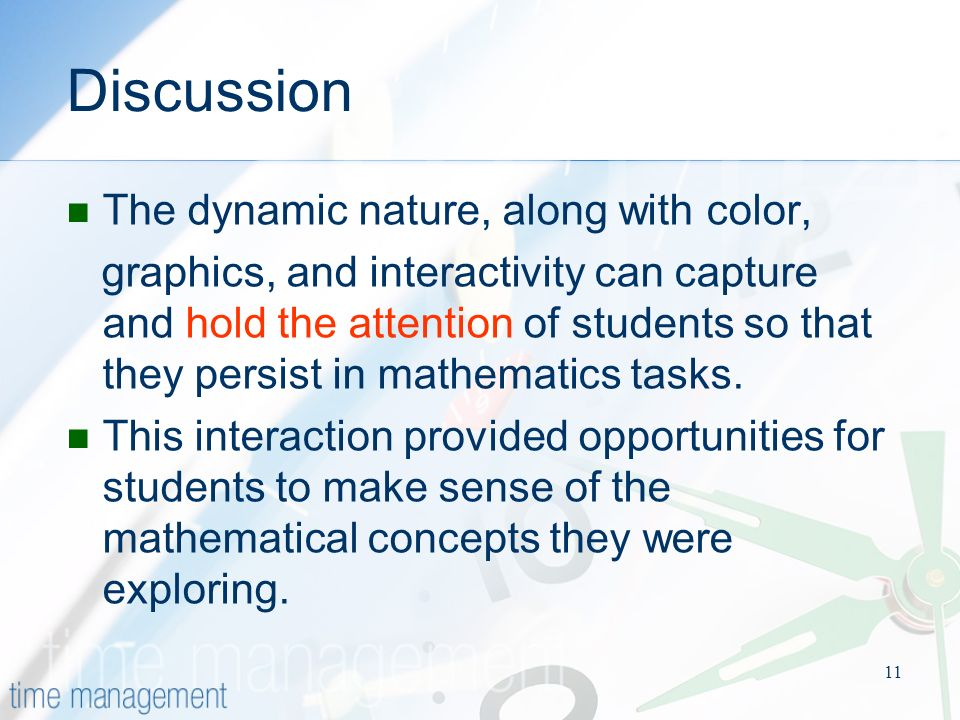 11 Discussion The dynamic nature, along with color, graphics, and interactivity can capture and hold the attention of students so that they persist in mathematics tasks.