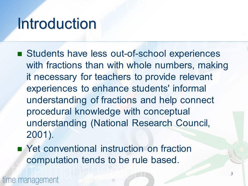 3 Introduction Students have less out-of-school experiences with fractions than with whole numbers, making it necessary for teachers to provide relevant experiences to enhance students informal understanding of fractions and help connect procedural knowledge with conceptual understanding (National Research Council, 2001).