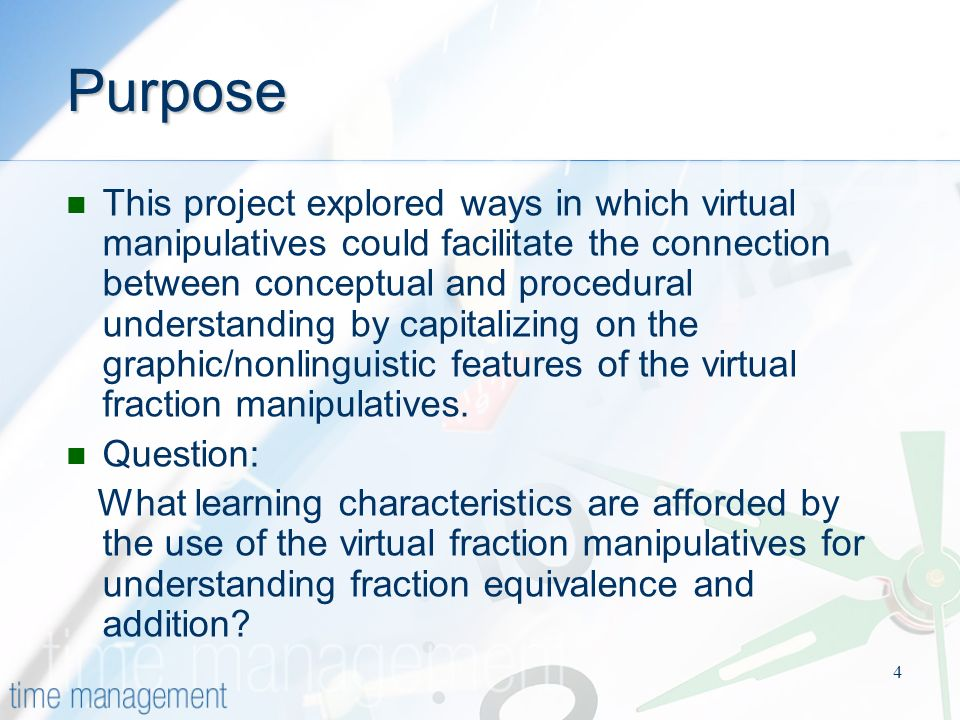 4 Purpose This project explored ways in which virtual manipulatives could facilitate the connection between conceptual and procedural understanding by capitalizing on the graphic/nonlinguistic features of the virtual fraction manipulatives.