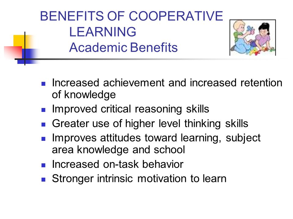 BENEFITS OF COOPERATIVE LEARNING Academic Benefits Increased achievement and increased retention of knowledge Improved critical reasoning skills Greater use of higher level thinking skills Improves attitudes toward learning, subject area knowledge and school Increased on-task behavior Stronger intrinsic motivation to learn
