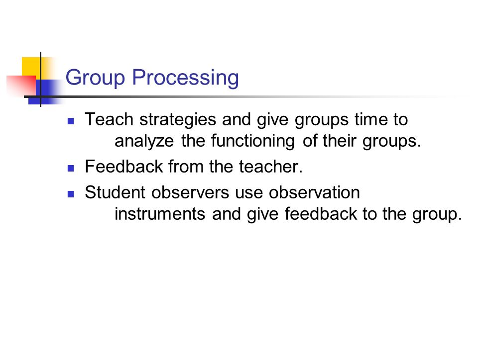 Group Processing Teach strategies and give groups time to analyze the functioning of their groups.