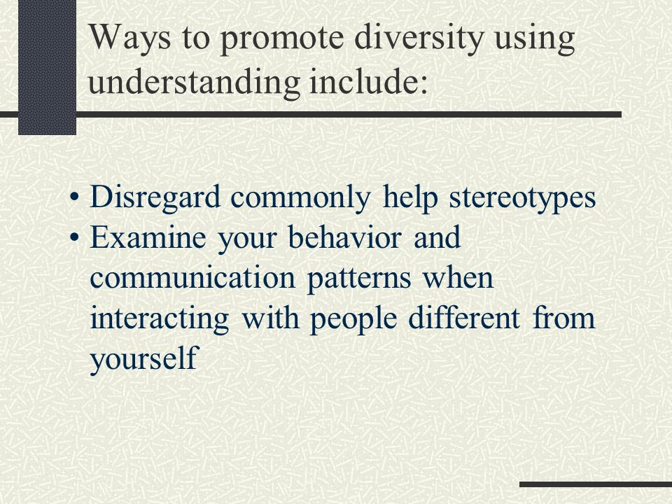 Ways to promote diversity using understanding include: Disregard commonly help stereotypes Examine your behavior and communication patterns when interacting with people different from yourself