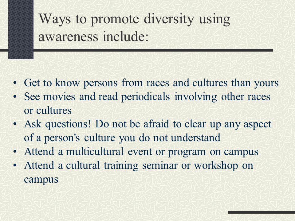 Ways to promote diversity using awareness include: Get to know persons from races and cultures than yours See movies and read periodicals involving other races or cultures Ask questions.
