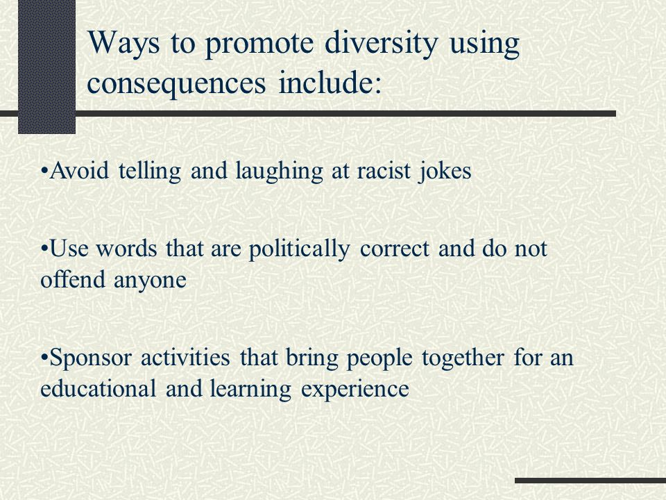 Ways to promote diversity using consequences include: Avoid telling and laughing at racist jokes Use words that are politically correct and do not offend anyone Sponsor activities that bring people together for an educational and learning experience